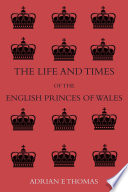 The Life And Times Of The English Princes Of Wales