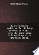 Kaiser Friedrichs tageb?cher ?ber die Kriege 1866 und 1870-1871, sowie ?ber seine Reisen nach dem Morgenlande und nach Spanien