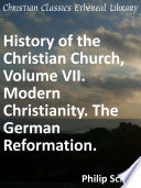 History of the Christian Church  Volume VII  Modern Christianity  The German Reformation