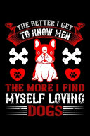 The Better I Get To Know Men The More I Find Myself Loving Dogs : love dogs then this is...