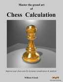 Master the Grand Art of Chess Calculation: Improve Your Chess Now by Accurate Visualisation and Analysis