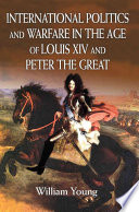 International Politics and Warfare in the Age of Louis XIV and Peter the Great