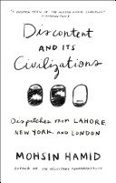 Discontent and its civilizations : dispatches from Lahore, New York, and London / Mohsin Hamid.