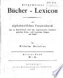 Allgemeines bucher lexicon  oder alphabetisches verzeichniss der in Deutschland und den angrenzenden l  ndern gedruckten b  cher