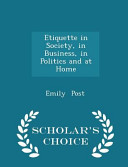 Etiquette in Society  in Business  in Politics and at Home   Scholar s Choice Edition