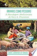 Animais Como Pessoas  A abordagem abolicionista de Gary L  Francione