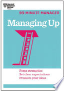 Managing Up (HBR 20-Minute Manager Series) : how do you navigate this delicate, significant professional...