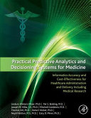 Practical Predictive Analytics And Decisioning Systems For Medicine: Informatics Accuracy And Cost-Effectiveness For Healthcare Administration And Del : the increasing capabilities of computers, our...