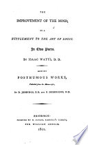 The Improvement Of The Mind Or A Supplement To The Art Of Logic By I Watts Also His Posthumous Works Publ By D Jennings And P Doddridge book