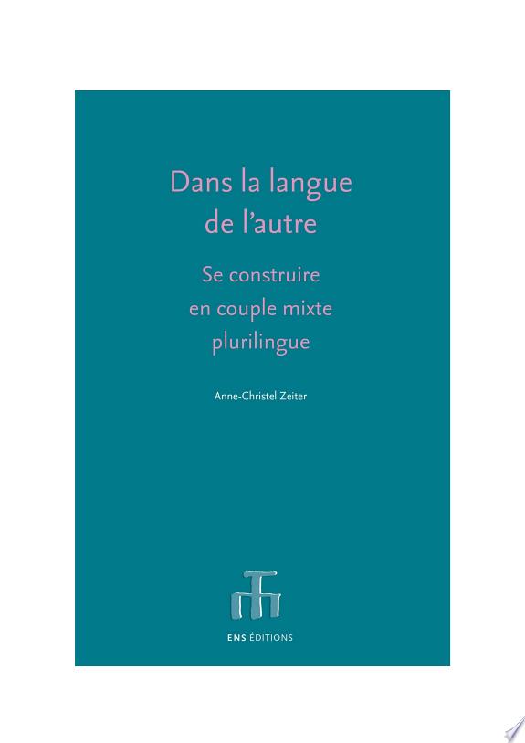 Dans la langue de l'autre : se construire en couple mixte plurilingue / Anne-Christel Zeiter ; préface de Thérèse Jeanneret.- Lyon : ENS éditions , 2018