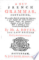 A New French Grammar Containing The Necessary Rules For Attaining That Language A Well Digested And Copious Vocabulary Familiar Phrases And Dialogues Dialogues Of Wit And Humour With A Collection Of Choice Proverbs French English