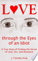 Love Through the Eyes of an Idiot A True Story of Finding the Secret of Love, Sex, and Romance