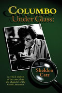 Columbo Under Glass - A Critical Analysis of the Cases, Clues and Character of the Good Lieutenant