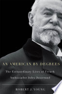 American By Degrees The Extraordinary Lives of French Ambassador Jules Jusserand