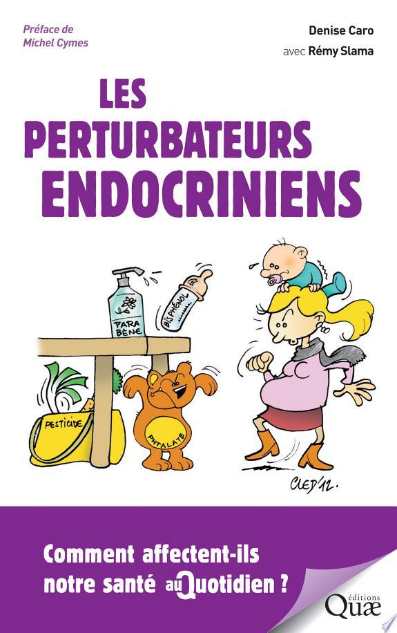 Les perturbateurs endocriniens : comment affectent-ils notre santé au quotidien / Denise Caro avec Rémy Slama ; [préface de Michel Cymes].- Versailles : Éditions Quae , DL 2017