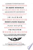 ILLUSTRISSIMI ET REVERENDISSIMI DOMINI D F  JOSEPH MARIAE PERRIMEZZI EX ORDINE MINIMORUM S  FRANCISCI DE PAULA ARCHIEPISCOPI BOSTRENSIS SS  D N  Praelati Domestici    Pontificio Solio Episcopi Assistentis  Episcoporum in Urbe Examinatoris   Congr  Examinis pariter Episcoporum a Secretis  ac Sanctae Romanae   Universalis Inquisitionis Consultoris  IN SACRAM DE DEO SCIENTIAM DISSERTATIONES SELECTAE HISTORICAE  DOGMATICAE  SCHOLASTICAE
