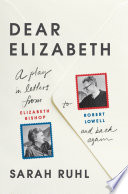 Dear Elizabeth  A Play in Letters from Elizabeth Bishop to Robert Lowell and Back Again