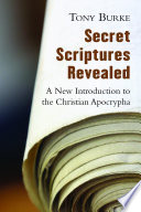 Secret scriptures revealed : a new introduction to the Christian Apocrypha / Tony Burke.