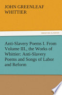Anti Slavery Poems I  From Volume III   the Works of Whittier  Anti Slavery Poems and Songs of Labor and Reform