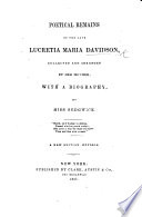 Poetical Remains of the late Lucretia Maria Davidson, collected and arranged by her mother i.e. Margaret Miller Davidson : with a biography, by Miss Sedgwick