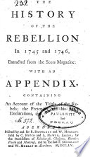 The History of the Rebellion In 1745 and 1746  Extracted from the Scots Magazine  with an Appendix  Containing An Account of the Trials of the Rebels  the Pretender and His Son   s Declarations   et c