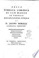 Della pubblica libreria di San Marco in Venezia dissertazione storica di D. Jacopo Morelli ..