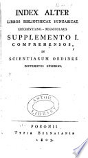 Index alter libros Bibliothecae Hungaricae Sz  ch  nyiano Regnicolaris supplemento I  II  comprehensos in scientiarum ordines distributos exhibens