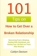 101 Tips on How to Get Over a Broken Relationship