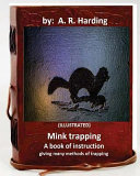 Mink Trapping  A Book of Instruction Giving Many Methods of Trapping  Illustrated