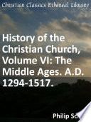 History of the Christian Church  Volume VI  The Middle Ages  A D  1294 1517