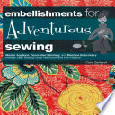 Embellishments for Adventurous Sewing Master Applique, Decorative Stitching, and Machine Embroidery Through Easy Step-by-step Instruction and Fun Projects