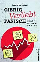 Gierig. Verliebt. Panisch: Wie Anleger ihre Emotionen kontrollieren und Fehler vermeiden