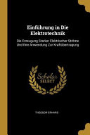 Einführung in Die Elektrotechnik: Die Erzeugung Starker Elektrischer Ströme Und Ihre Anwendung Zur Kraftübertragung