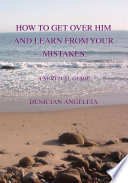 How to Get Over Him and Learn from Your Mistakes