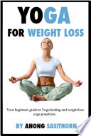 Yoga for weight loss for Beginners: Your beginners guide to Yoga healing and weight loss yoga possitions