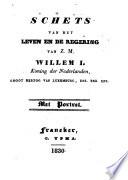 Schets van het leven en de regering van Z.M. Willem 1, Koning der Nederlanden, groot hertog van Luxemburg, enz