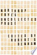 Northrop Frye s Uncollected Prose