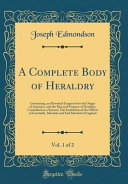 A Complete Body Of Heraldry, Vol. 1 Of 2 : 2: containing, an historical enquiry into the origin...