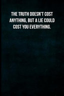 The Truth Doesn T Cost Anything But A Lie Could Cost You Everything