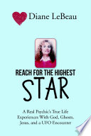 Reach for the Highest Star: A Real Psychic's True Life Experiences With God, Ghosts, Jesus, and a UFO Encounter Amusing But Hopefully Interesting Because These Stories Are