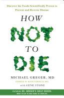 How Not To Die : not to die reveals the groundbreaking scientific evidence...