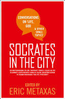 Socrates In The City: Conversations On Life, God And Other Small Topics : bonhoeffer, eric metaxas's latest book offers...