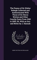 The Poems of Sir Walter Raleigh Collected and Authenticated with Those of Sir Henry Wotton and Other Courtly Poets from 1540 to 1650  Ed  with an Intr  and Notes by J  Hannah