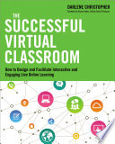 The successful virtual classroom : how to design and facilitate interactive and engaging live online learning