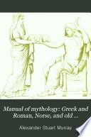 Manual of Mythology  Greek and Roman  Norse  and Old German  Hindoo and Egyptian Mythology