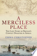 A Merciless Place  The Lost Story of Britain s Convict Disaster in Africa