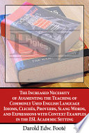 The Increased Necessity of Augmenting the Teaching of Commonly Used English Language Idioms  Clich  s  Proverbs  Slang Words  and Expressions with Context Examples in the ESL Academic Setting