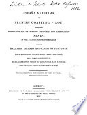 Espa  a maritima  or Spanish coasting pilot  containing directions for navigating the coasts and harbours of Spain  with the Balearic islands and coast of Portugal  drawn from the surveys of V  Tofi  o de San Miguel  Tr   from Derrotero de las costas de Espa  a  by J  Dougall