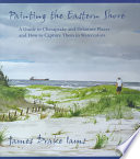 Painting the Eastern Shore A Guide to Chesapeake and Delaware Places and How to Capture Them in Watercolors