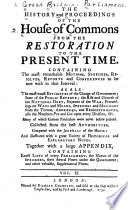 The History and Proceedings of the House of Commons from the Restoration to the Present Time  Containing the Most Remarkable Motions  Speeches  Resolves  Reports and Conferences to be Met with in that Interval
